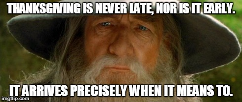 Thanksgiving is never late, nor is it early. It arrives precisely when it means to.